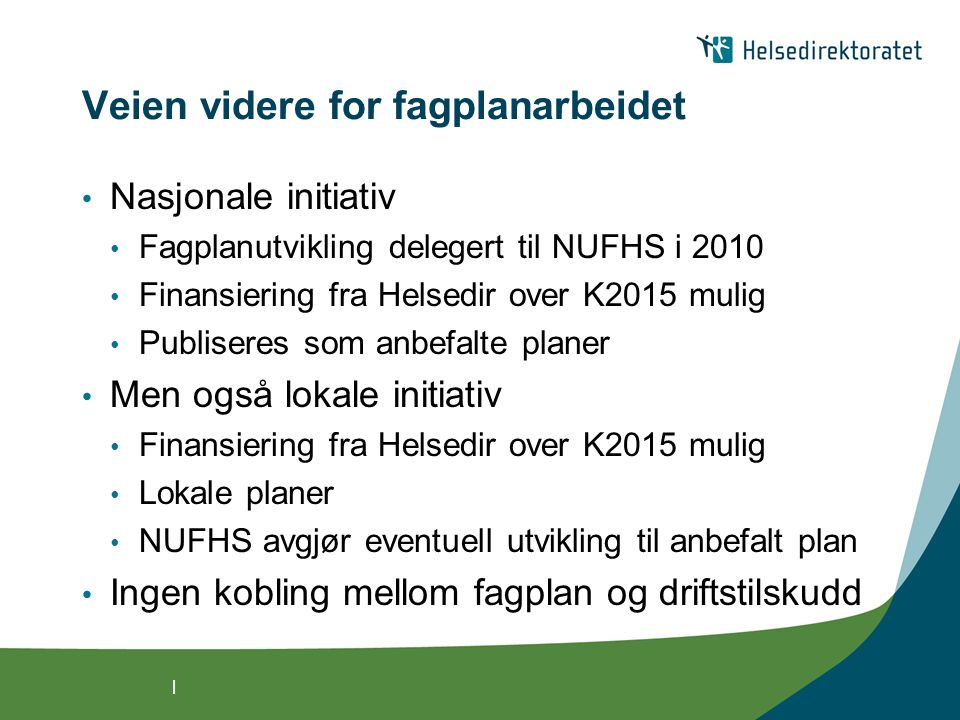 | Veien videre for fagplanarbeidet Nasjonale initiativ Fagplanutvikling delegert til NUFHS i 2010 Finansiering fra Helsedir over K2015 mulig Publiseres som anbefalte planer Men også lokale initiativ Finansiering fra Helsedir over K2015 mulig Lokale planer NUFHS avgjør eventuell utvikling til anbefalt plan Ingen kobling mellom fagplan og driftstilskudd