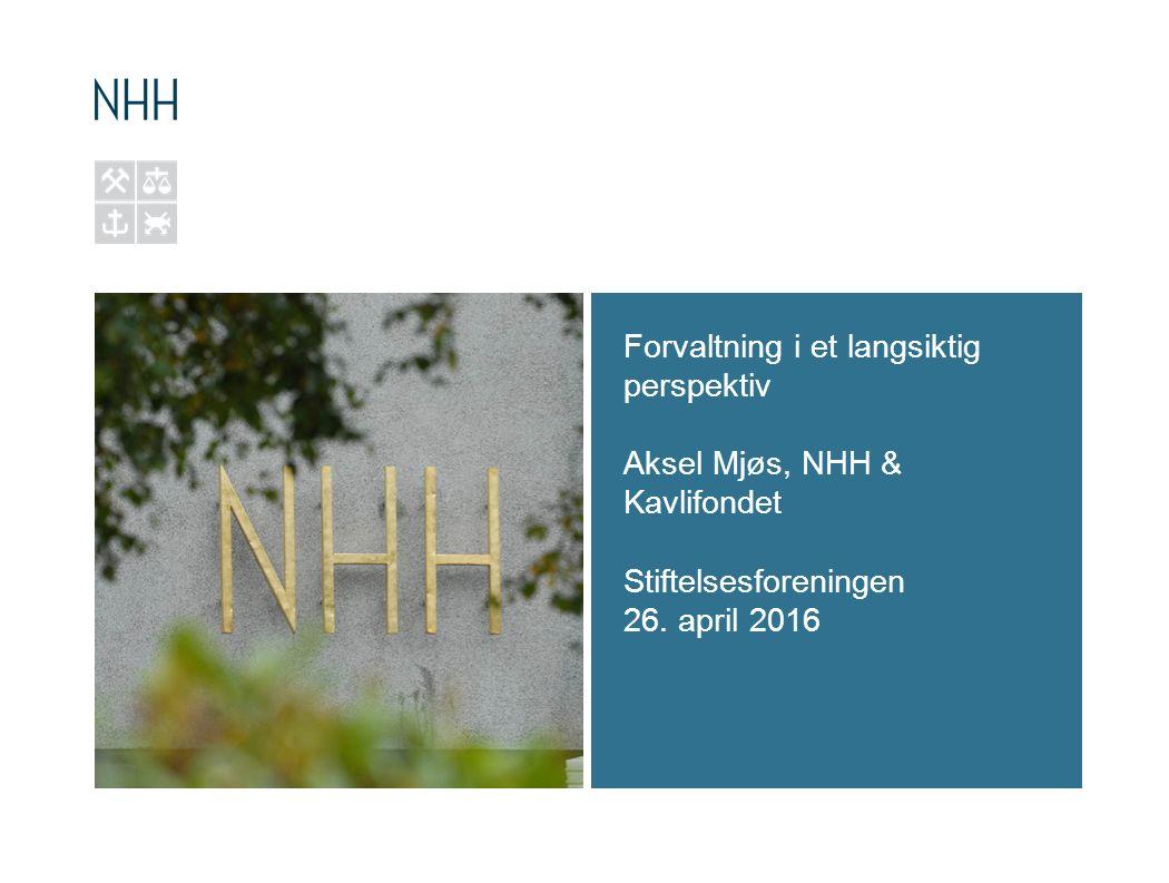 Forvaltning i et langsiktig perspektiv Aksel Mjøs, NHH & Kavlifondet Stiftelsesforeningen 26. april 2016