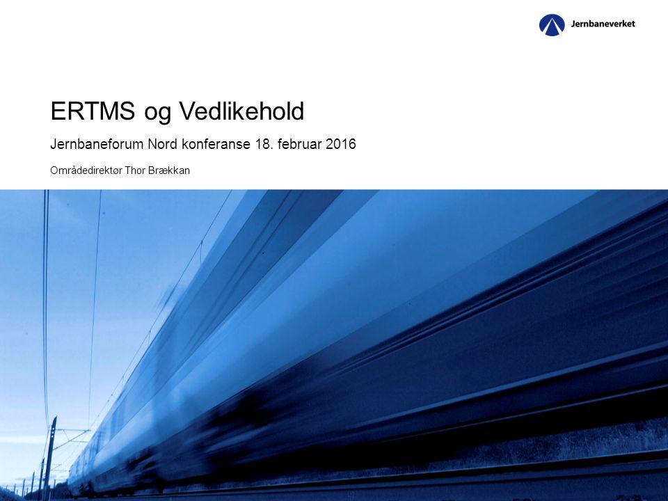 ERTMS og Vedlikehold Jernbaneforum Nord konferanse 18. februar 2016 Områdedirektør Thor Brækkan