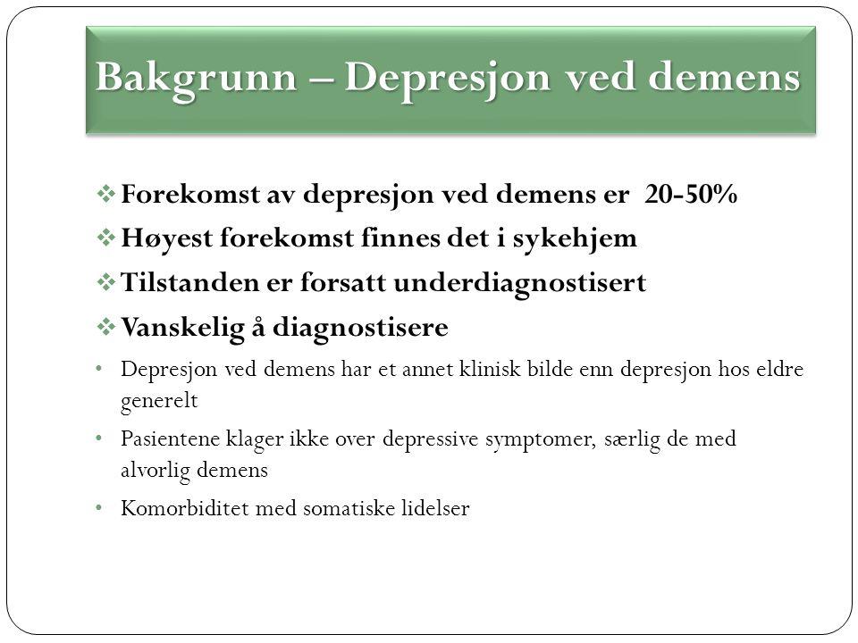  Forekomst av depresjon ved demens er 20-50%  Høyest forekomst finnes det i sykehjem  Tilstanden er forsatt underdiagnostisert  Vanskelig å diagnostisere Depresjon ved demens har et annet klinisk bilde enn depresjon hos eldre generelt Pasientene klager ikke over depressive symptomer, særlig de med alvorlig demens Komorbiditet med somatiske lidelser Bakgrunn – Depresjon ved demens