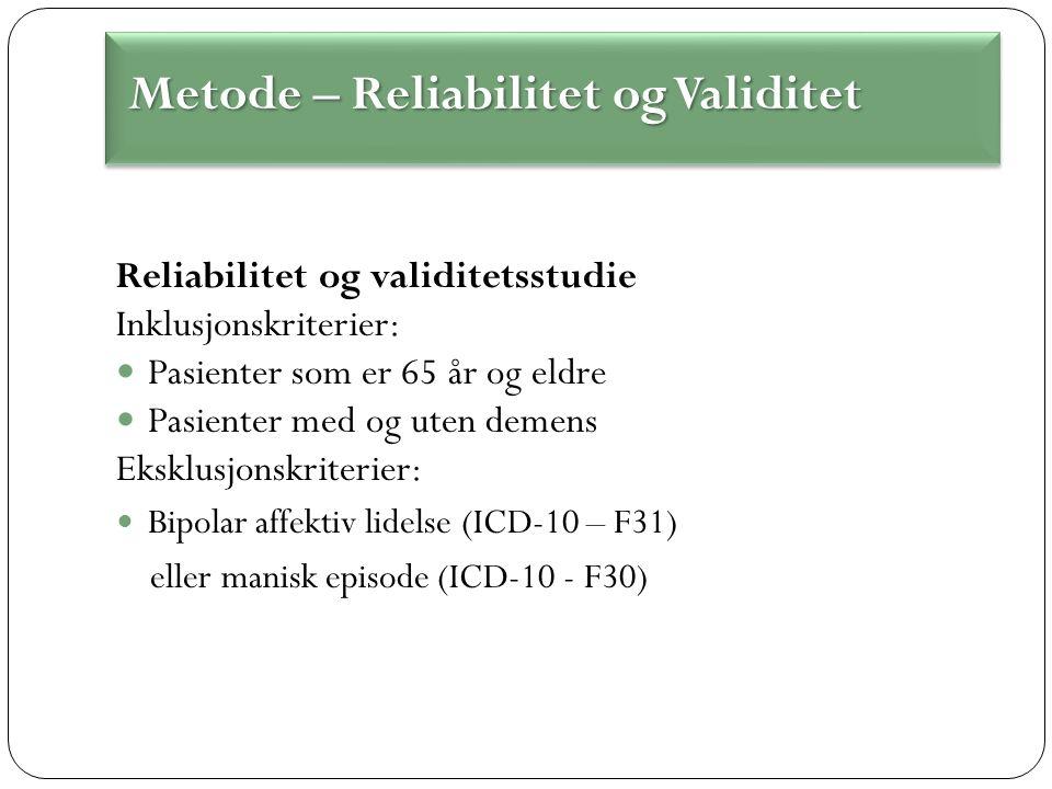 Reliabilitet og validitetsstudie Inklusjonskriterier: Pasienter som er 65 år og eldre Pasienter med og uten demens Eksklusjonskriterier: Bipolar affektiv lidelse (ICD-10 – F31) eller manisk episode (ICD-10 - F30) Metode – Reliabilitet og Validitet Metode – Reliabilitet og Validitet