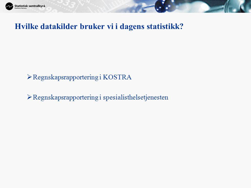 Hvilke datakilder bruker vi i dagens statistikk?  Regnskapsrapportering i KOSTRA  Regnskapsrapportering i spesialisthelsetjenesten