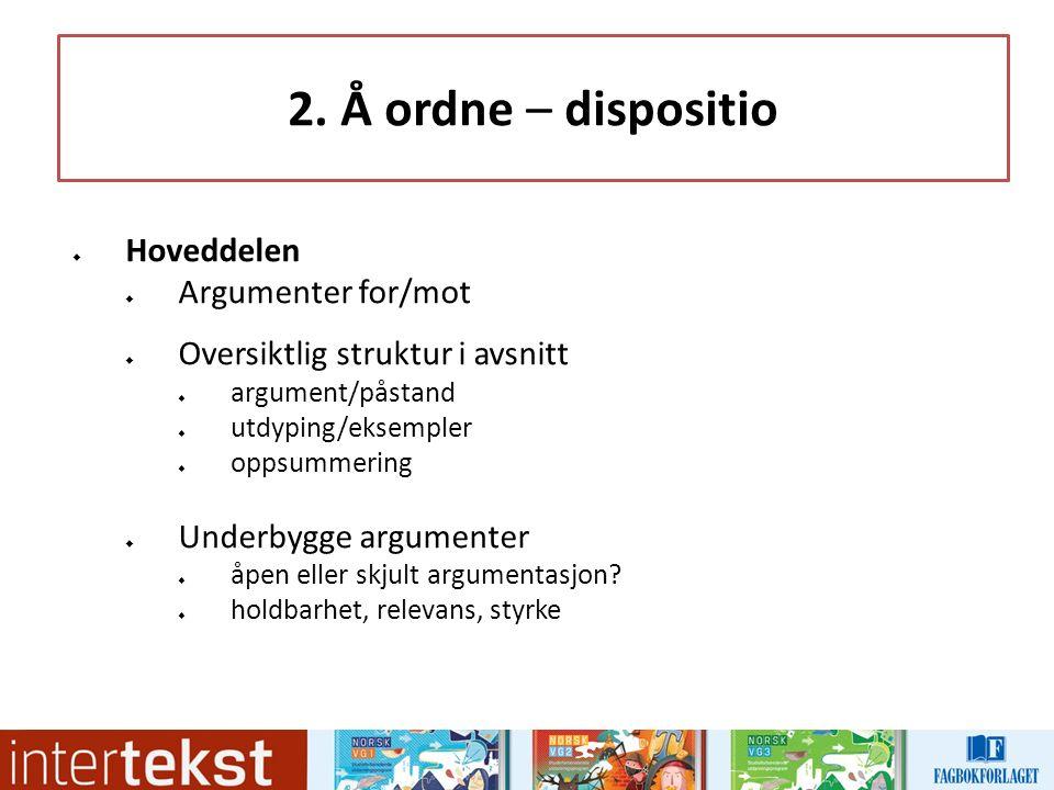2. Å ordne – dispositio  Hoveddelen  Argumenter for/mot  Oversiktlig struktur i avsnitt  argument/påstand  utdyping/eksempler  oppsummering  Un