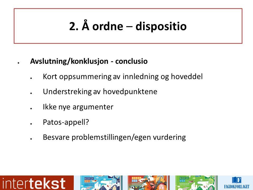 2. Å ordne – dispositio  Avslutning/konklusjon - conclusio  Kort oppsummering av innledning og hoveddel  Understreking av hovedpunktene  Ikke nye