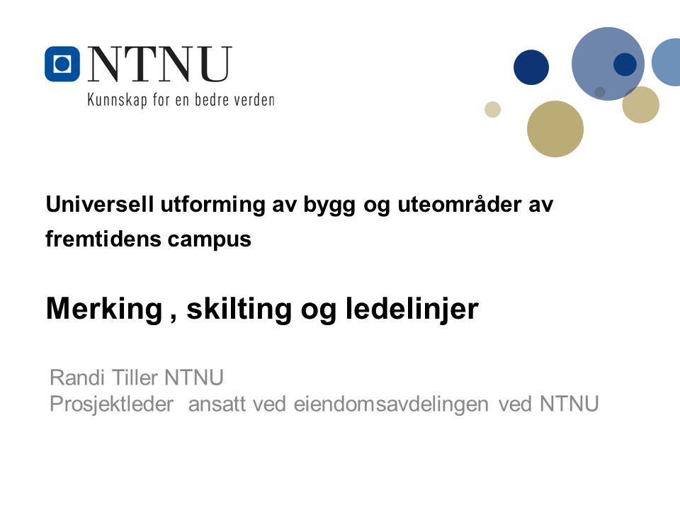 Universell utforming av bygg og uteområder av fremtidens campus Merking, skilting og ledelinjer Randi Tiller NTNU Prosjektleder ansatt ved eiendomsavdelingen ved NTNU