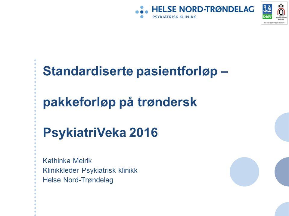Standardiserte pasientforløp – pakkeforløp på trøndersk PsykiatriVeka 2016 Kathinka Meirik Klinikkleder Psykiatrisk klinikk Helse Nord-Trøndelag