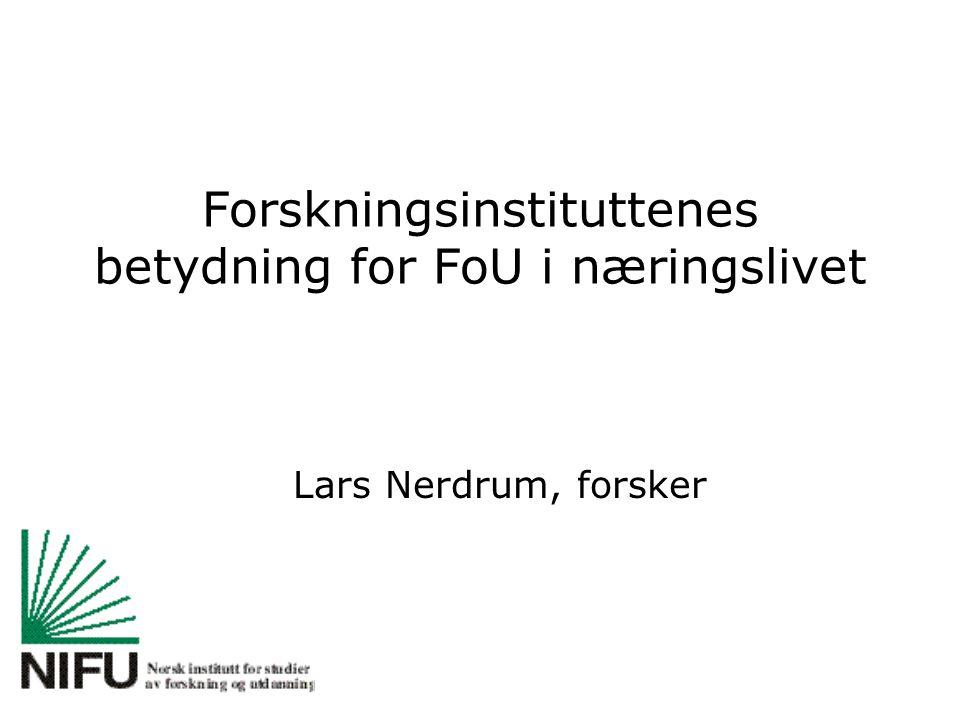 Forskningsinstituttenes betydning for FoU i næringslivet Lars Nerdrum, forsker