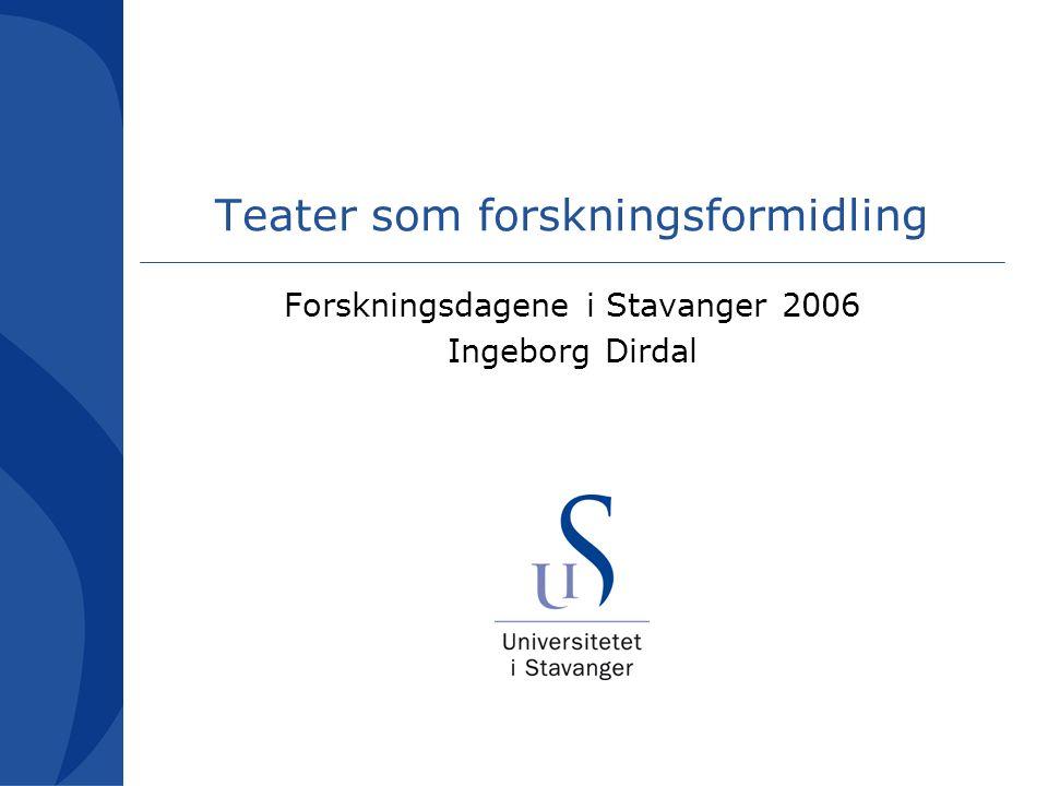 Teater som forskningsformidling Forskningsdagene i Stavanger 2006 Ingeborg Dirdal