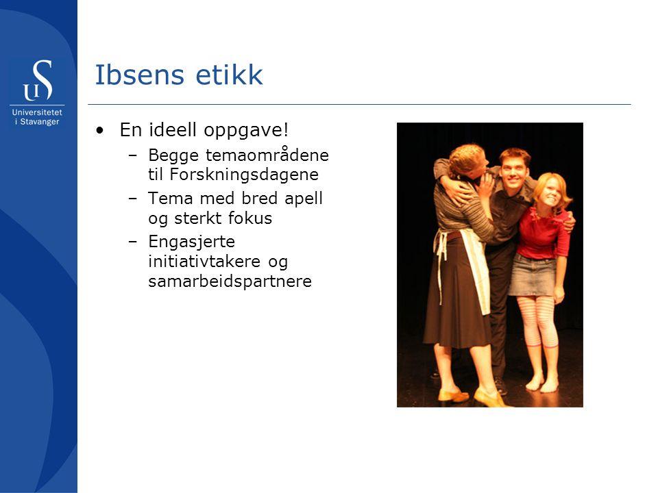 Ibsens etikk En ideell oppgave! –Begge temaområdene til Forskningsdagene –Tema med bred apell og sterkt fokus –Engasjerte initiativtakere og samarbeid