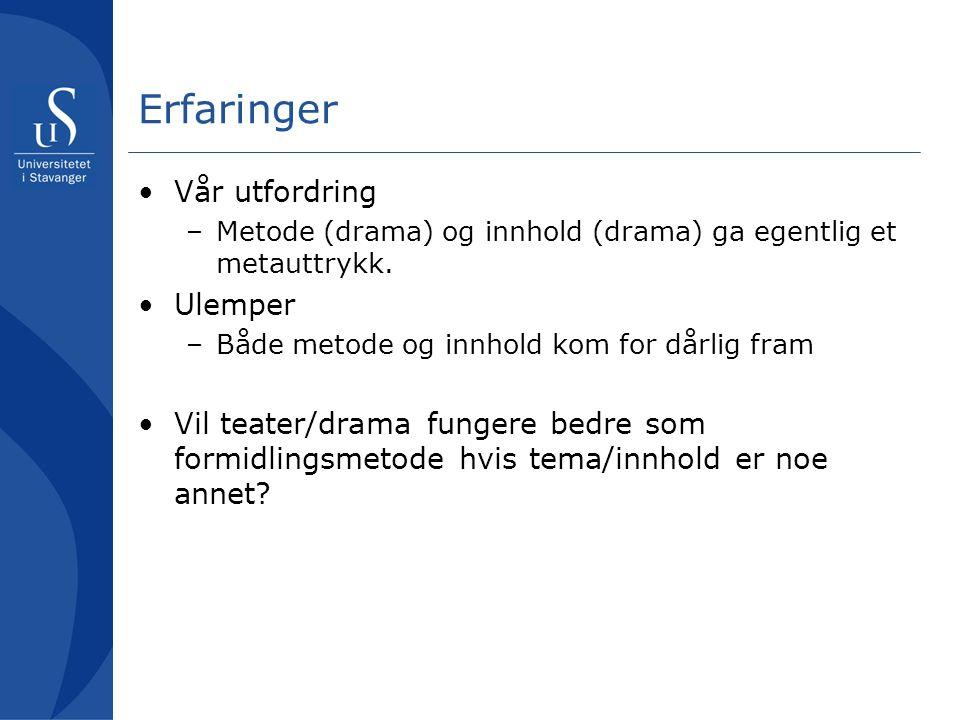 Erfaringer Vår utfordring –Metode (drama) og innhold (drama) ga egentlig et metauttrykk. Ulemper –Både metode og innhold kom for dårlig fram Vil teate