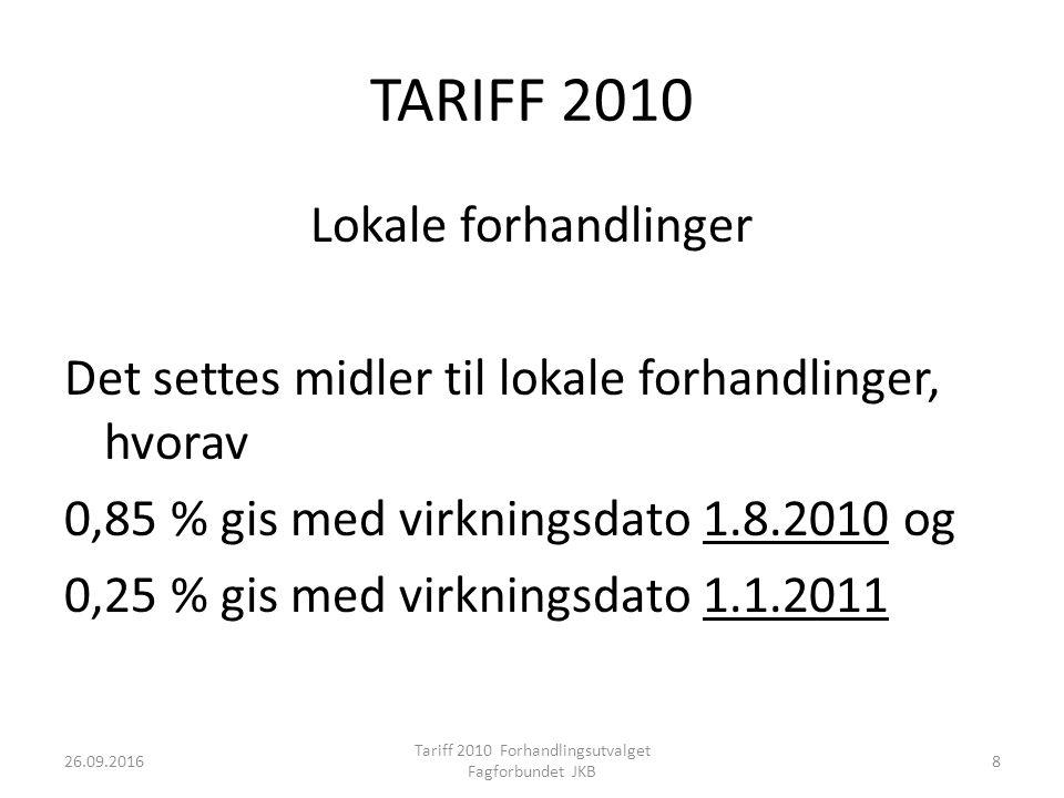 TARIFF 2010 Lokale forhandlinger Det settes midler til lokale forhandlinger, hvorav 0,85 % gis med virkningsdato 1.8.2010 og 0,25 % gis med virkningsdato 1.1.2011 26.09.2016 Tariff 2010 Forhandlingsutvalget Fagforbundet JKB 8