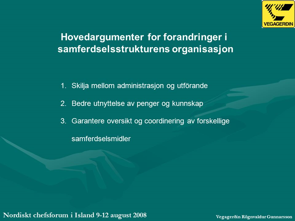 Nordiskt chefsforum i Island 9-12 august 2008 Vegagerðin Rögnvaldur Gunnarsson Hovedargumenter for forandringer i samferdselsstrukturens organisasjon 1.Skilja mellom administrasjon og utförande 2.Bedre utnyttelse av penger og kunnskap 3.Garantere oversikt og coordinering av forskellige samferdselsmidler