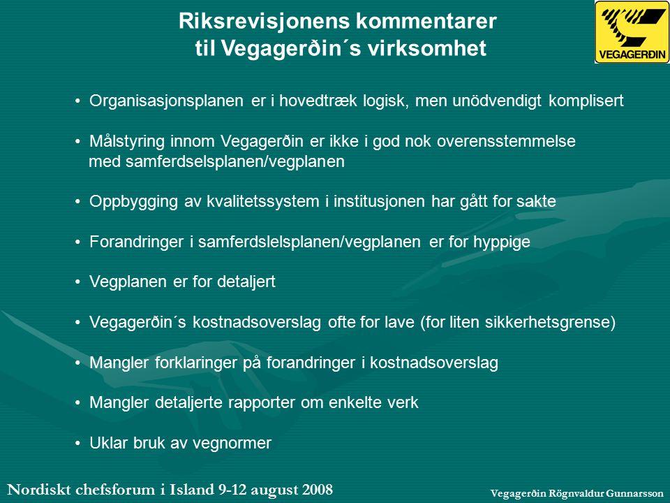 Nordiskt chefsforum i Island 9-12 august 2008 Vegagerðin Rögnvaldur Gunnarsson Riksrevisjonens kommentarer til Vegagerðin´s virksomhet Organisasjonsplanen er i hovedtræk logisk, men unödvendigt komplisert Målstyring innom Vegagerðin er ikke i god nok overensstemmelse med samferdselsplanen/vegplanen Oppbygging av kvalitetssystem i institusjonen har gått for sakte Forandringer i samferdslelsplanen/vegplanen er for hyppige Vegplanen er for detaljert Vegagerðin´s kostnadsoverslag ofte for lave (for liten sikkerhetsgrense) Mangler forklaringer på forandringer i kostnadsoverslag Mangler detaljerte rapporter om enkelte verk Uklar bruk av vegnormer