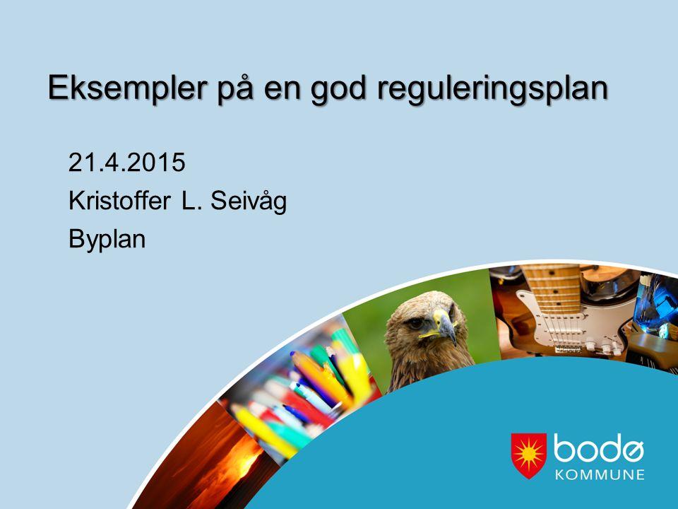 Eksempler på en god reguleringsplan 21.4.2015 Kristoffer L. Seivåg Byplan