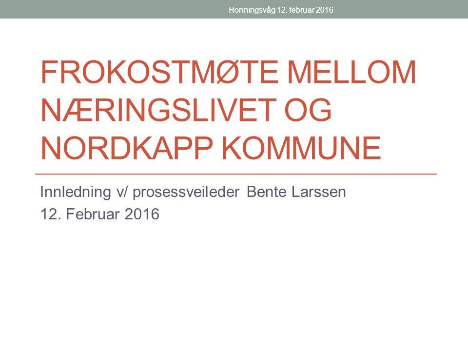 FROKOSTMØTE MELLOM NÆRINGSLIVET OG NORDKAPP KOMMUNE Innledning v/ prosessveileder Bente Larssen 12.