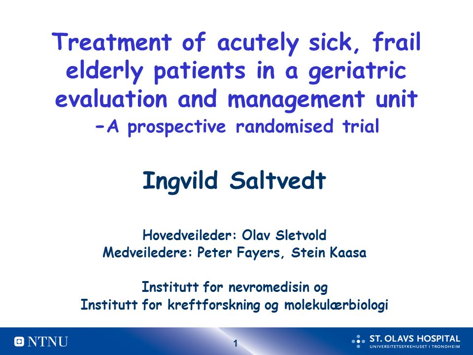 1 Treatment of acutely sick, frail elderly patients in a geriatric evaluation and management unit - A prospective randomised trial Ingvild Saltvedt Hovedveileder: Olav Sletvold Medveiledere: Peter Fayers, Stein Kaasa Institutt for nevromedisin og Institutt for kreftforskning og molekulærbiologi