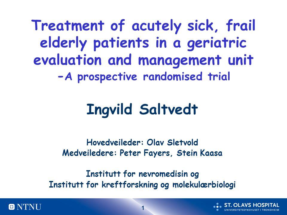 1 Treatment of acutely sick, frail elderly patients in a geriatric evaluation and management unit - A prospective randomised trial Ingvild Saltvedt Ho