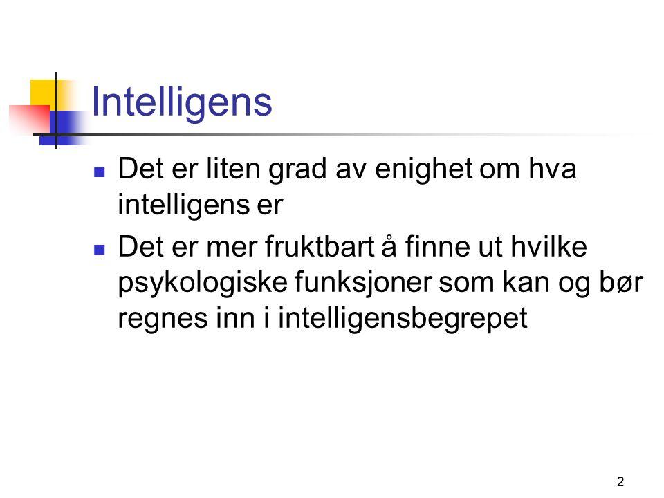 2 Intelligens Det er liten grad av enighet om hva intelligens er Det er mer fruktbart å finne ut hvilke psykologiske funksjoner som kan og bør regnes inn i intelligensbegrepet