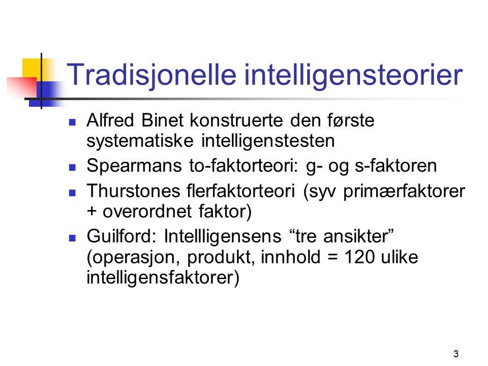 3 Tradisjonelle intelligensteorier Alfred Binet konstruerte den første systematiske intelligenstesten Spearmans to-faktorteori: g- og s-faktoren Thurstones flerfaktorteori (syv primærfaktorer + overordnet faktor) Guilford: Intellligensens tre ansikter (operasjon, produkt, innhold = 120 ulike intelligensfaktorer)