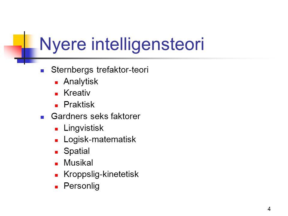 4 Nyere intelligensteori Sternbergs trefaktor-teori Analytisk Kreativ Praktisk Gardners seks faktorer Lingvistisk Logisk-matematisk Spatial Musikal Kroppslig-kinetetisk Personlig
