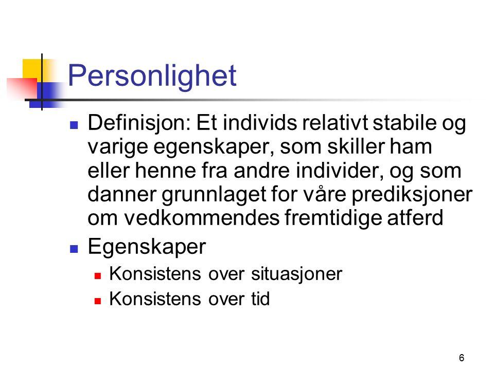 6 Personlighet Definisjon: Et individs relativt stabile og varige egenskaper, som skiller ham eller henne fra andre individer, og som danner grunnlaget for våre prediksjoner om vedkommendes fremtidige atferd Egenskaper Konsistens over situasjoner Konsistens over tid