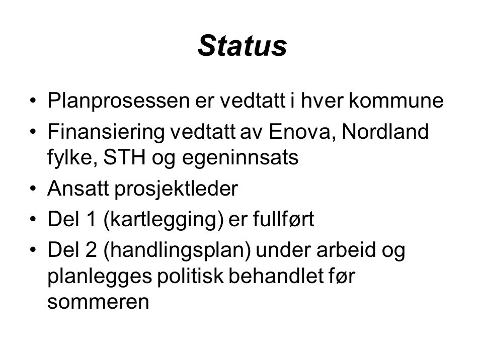 Status Planprosessen er vedtatt i hver kommune Finansiering vedtatt av Enova, Nordland fylke, STH og egeninnsats Ansatt prosjektleder Del 1 (kartlegging) er fullført Del 2 (handlingsplan) under arbeid og planlegges politisk behandlet før sommeren