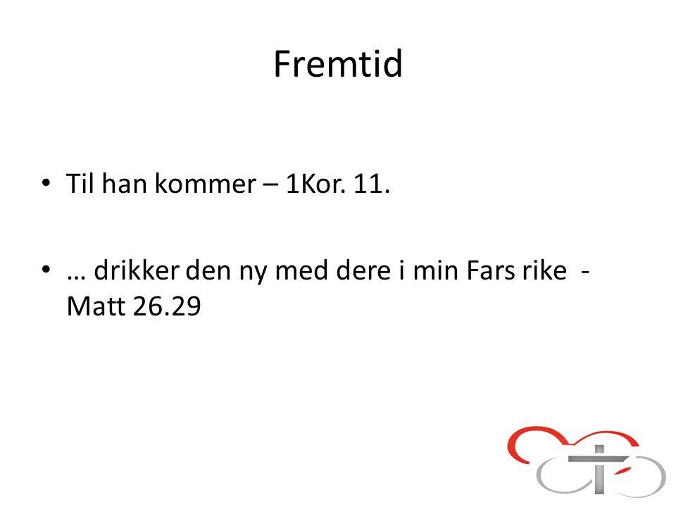 Fremtid Til han kommer – 1Kor. 11. … drikker den ny med dere i min Fars rike - Matt 26.29