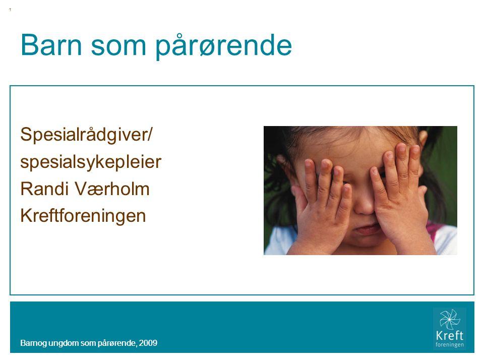 Barnog ungdom som pårørende, 2009 Barn som pårørende Spesialrådgiver/ spesialsykepleier Randi Værholm Kreftforeningen Barnog ungdom som pårørende, 2009 1