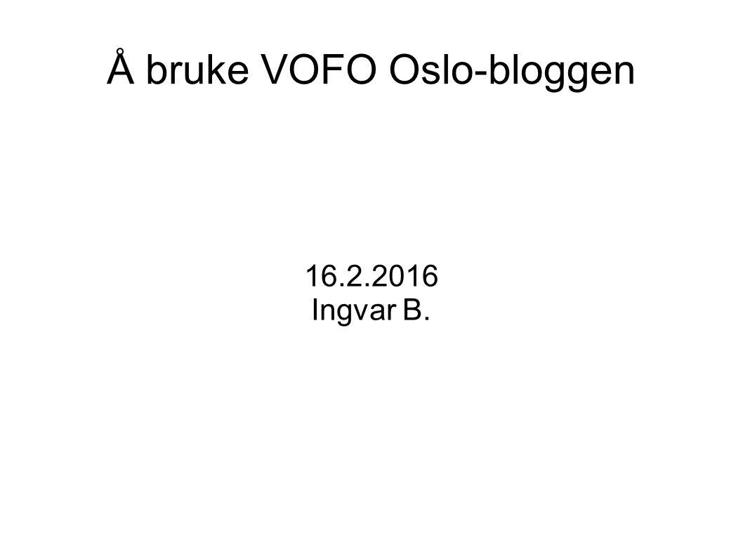 Å bruke VOFO Oslo-bloggen 16.2.2016 Ingvar B.