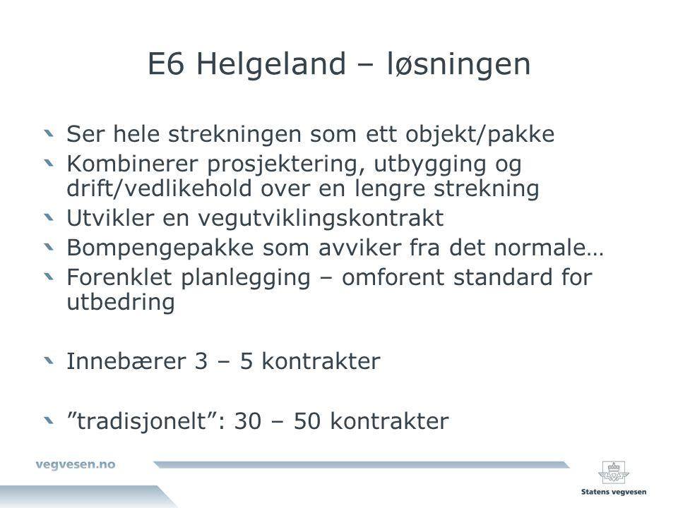 E6 Helgeland – løsningen Ser hele strekningen som ett objekt/pakke Kombinerer prosjektering, utbygging og drift/vedlikehold over en lengre strekning Utvikler en vegutviklingskontrakt Bompengepakke som avviker fra det normale… Forenklet planlegging – omforent standard for utbedring Innebærer 3 – 5 kontrakter tradisjonelt : 30 – 50 kontrakter