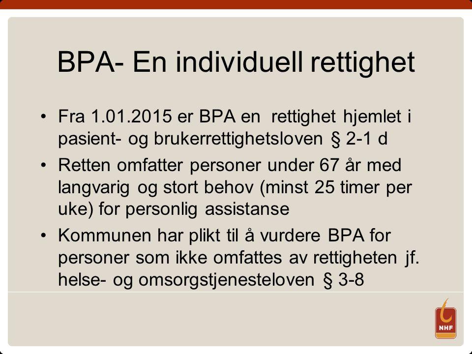 BPA- En individuell rettighet Fra 1.01.2015 er BPA en rettighet hjemlet i pasient- og brukerrettighetsloven § 2-1 d Retten omfatter personer under 67 år med langvarig og stort behov (minst 25 timer per uke) for personlig assistanse Kommunen har plikt til å vurdere BPA for personer som ikke omfattes av rettigheten jf.