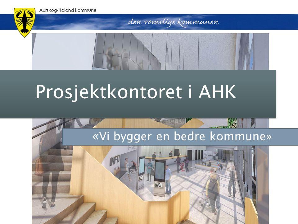 Prosjektkontoret i AHK « Vi bygger en bedre kommune»