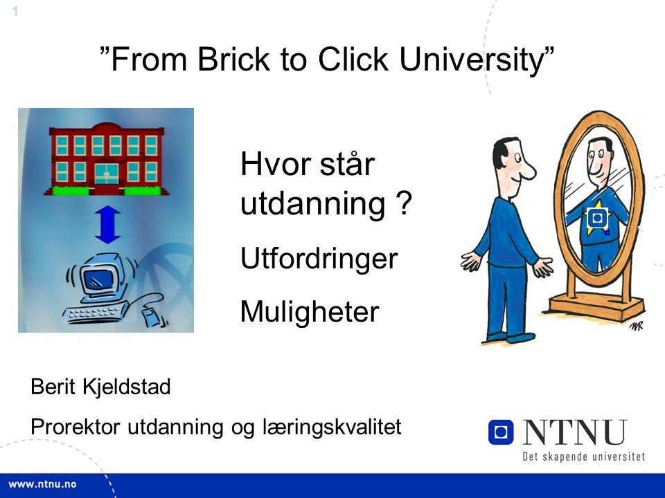 1 Berit Kjeldstad Prorektor utdanning og læringskvalitet From Brick to Click University Hvor står utdanning .