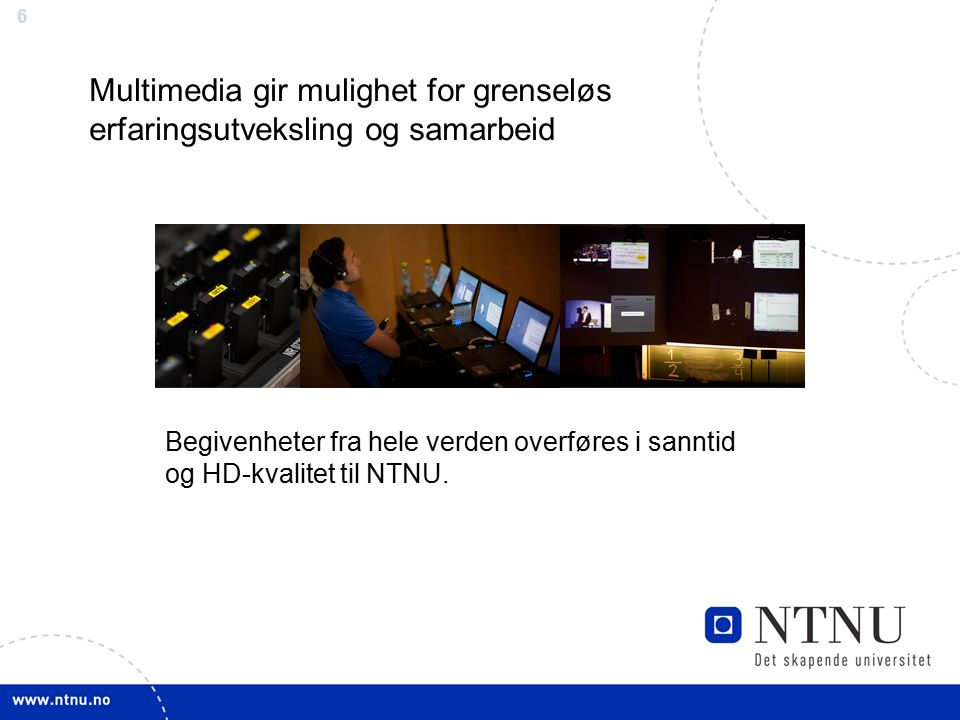 6 Multimedia gir mulighet for grenseløs erfaringsutveksling og samarbeid Begivenheter fra hele verden overføres i sanntid og HD-kvalitet til NTNU.