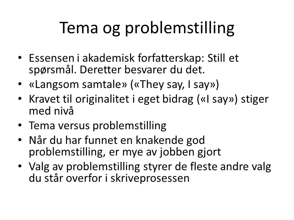 Tema og problemstilling Essensen i akademisk forfatterskap: Still et spørsmål. Deretter besvarer du det. «Langsom samtale» («They say, I say») Kravet