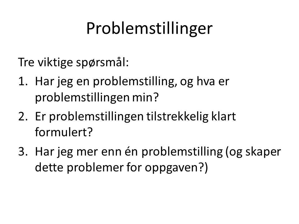 Problemstillinger Tre viktige spørsmål: 1.Har jeg en problemstilling, og hva er problemstillingen min? 2.Er problemstillingen tilstrekkelig klart form