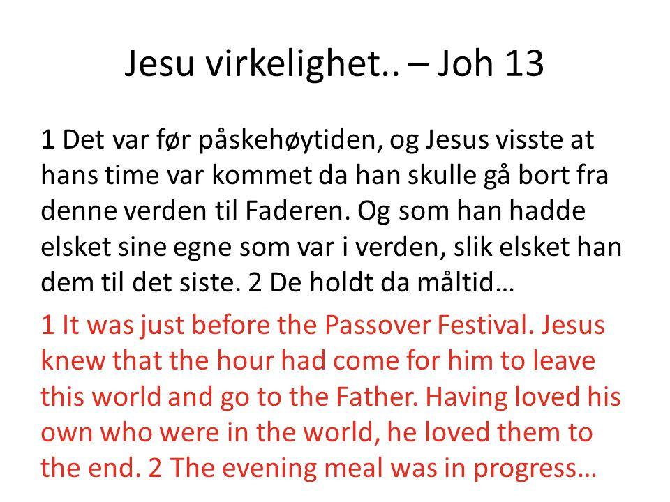 Jesu virkelighet.. – Joh 13 1 Det var før påskehøytiden, og Jesus visste at hans time var kommet da han skulle gå bort fra denne verden til Faderen. O