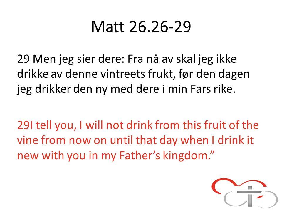 Matt 26.26-29 29 Men jeg sier dere: Fra nå av skal jeg ikke drikke av denne vintreets frukt, før den dagen jeg drikker den ny med dere i min Fars rike.