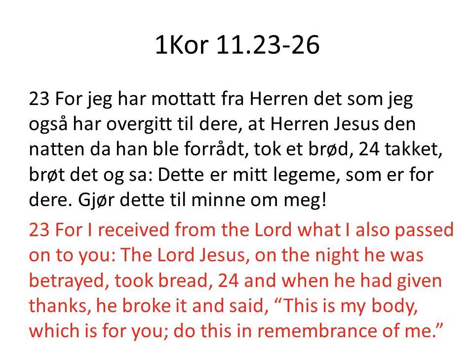 1Kor 11.23-26 23 For jeg har mottatt fra Herren det som jeg også har overgitt til dere, at Herren Jesus den natten da han ble forrådt, tok et brød, 24
