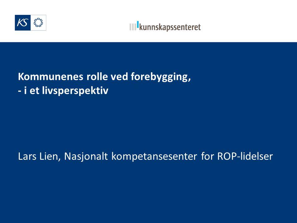 Kommunenes rolle ved forebygging, - i et livsperspektiv Lars Lien, Nasjonalt kompetansesenter for ROP-lidelser