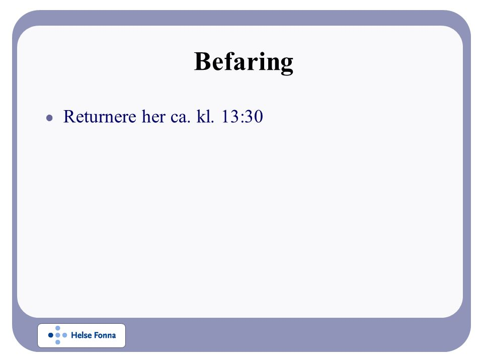Befaring Returnere her ca. kl. 13:30