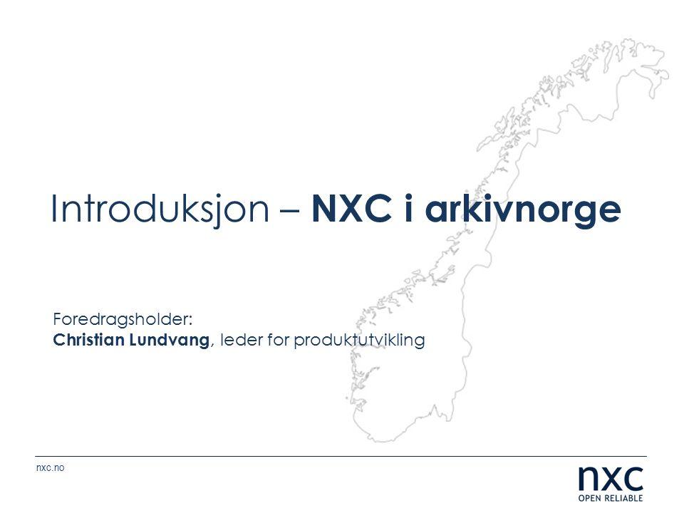 nxc.no Introduksjon – NXC i arkivnorge Foredragsholder: Christian Lundvang, leder for produktutvikling