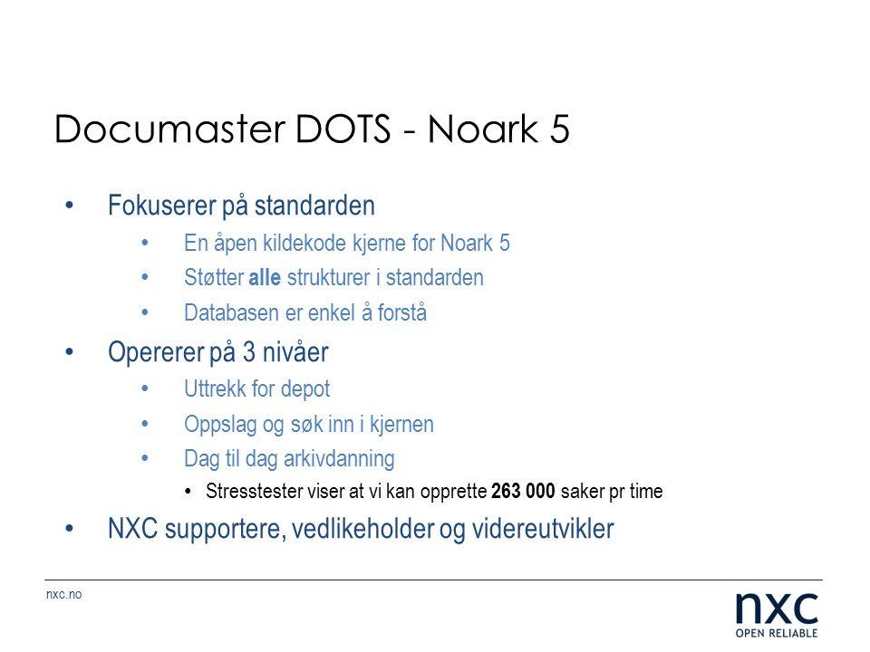 nxc.no Documaster DOTS - Noark 5 Fokuserer på standarden En åpen kildekode kjerne for Noark 5 Støtter alle strukturer i standarden Databasen er enkel å forstå Opererer på 3 nivåer Uttrekk for depot Oppslag og søk inn i kjernen Dag til dag arkivdanning Stresstester viser at vi kan opprette 263 000 saker pr time NXC supportere, vedlikeholder og videreutvikler