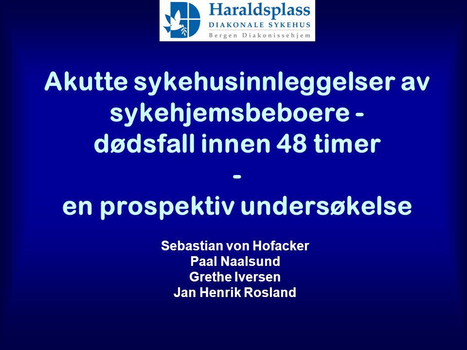 Akutte sykehusinnleggelser av sykehjemsbeboere - dødsfall innen 48 timer - en prospektiv undersøkelse Sebastian von Hofacker Paal Naalsund Grethe Iversen Jan Henrik Rosland