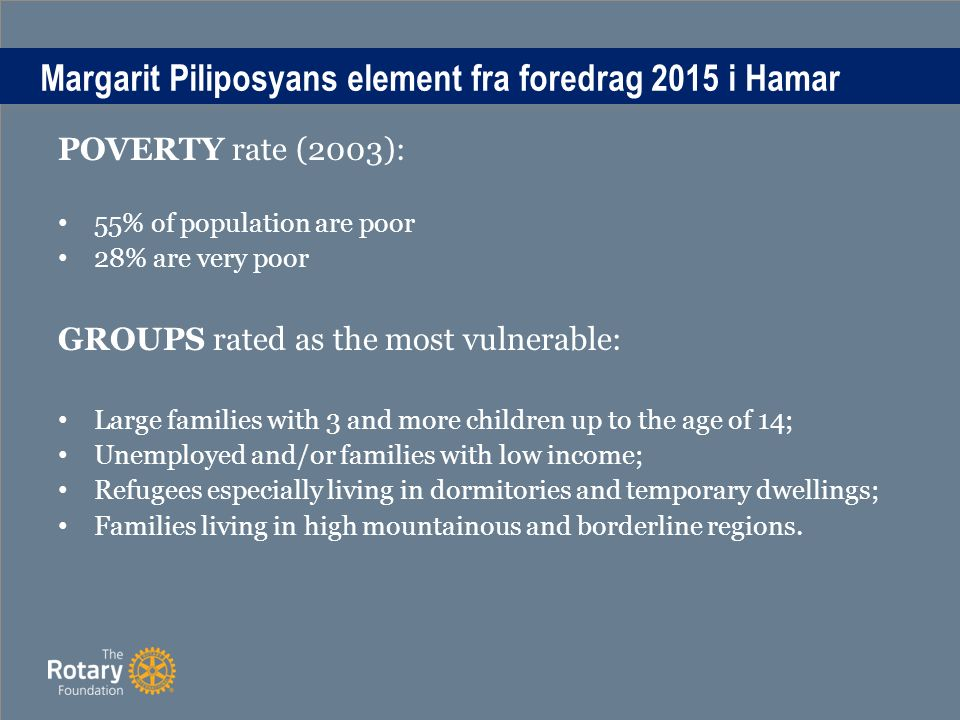 Margarit Piliposyans element fra foredrag 2015 i Hamar POVERTY rate (2003): 55% of population are poor 28% are very poor GROUPS rated as the most vulnerable: Large families with 3 and more children up to the age of 14; Unemployed and/or families with low income; Refugees especially living in dormitories and temporary dwellings; Families living in high mountainous and borderline regions.