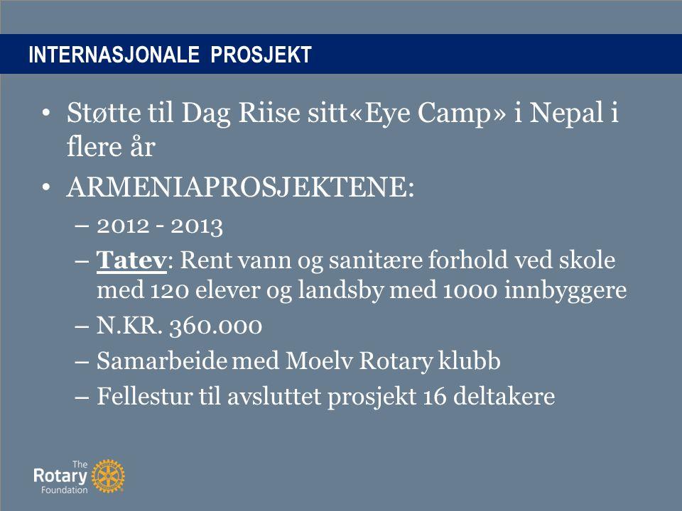 INTERNASJONALE PROSJEKT Støtte til Dag Riise sitt«Eye Camp» i Nepal i flere år ARMENIAPROSJEKTENE: – 2012 - 2013 – Tatev: Rent vann og sanitære forhold ved skole med 120 elever og landsby med 1000 innbyggere – N.KR.
