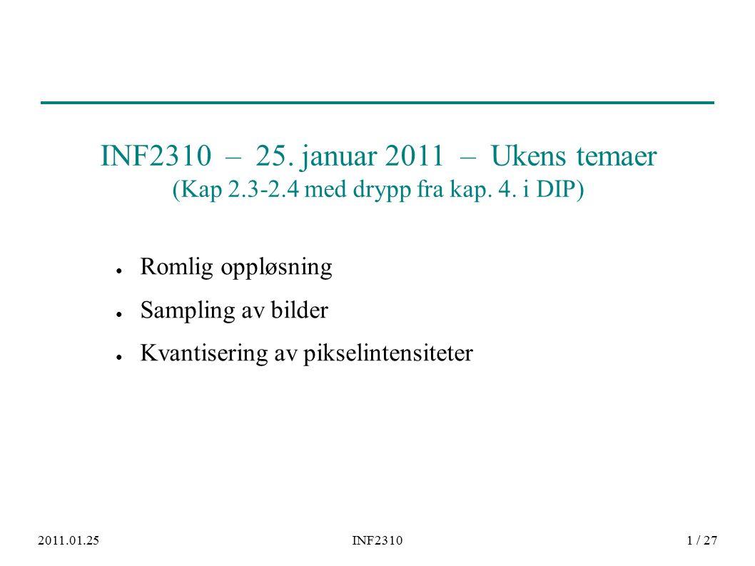2011.01.25INF23101 / 27 ● Romlig oppløsning ● Sampling av bilder ● Kvantisering av pikselintensiteter INF2310 – 25. januar 2011 – Ukens temaer (Kap 2.