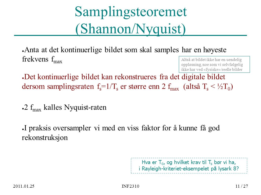 2011.01.25INF231011 / 27 Samplingsteoremet (Shannon/Nyquist) ● Anta at det kontinuerlige bildet som skal samples har en høyeste frekvens f max ● Det kontinuerlige bildet kan rekonstrueres fra det digitale bildet dersom samplingsraten f s =1/T s er større enn 2 f max (altså T s < ½T 0 ) ● 2 f max kalles Nyquist-raten ● I praksis oversampler vi med en viss faktor for å kunne få god rekonstruksjon Hva er T 0, og hvilket krav til T s bør vi ha, i Rayleigh-kriteriet-eksempelet på lysark 8.