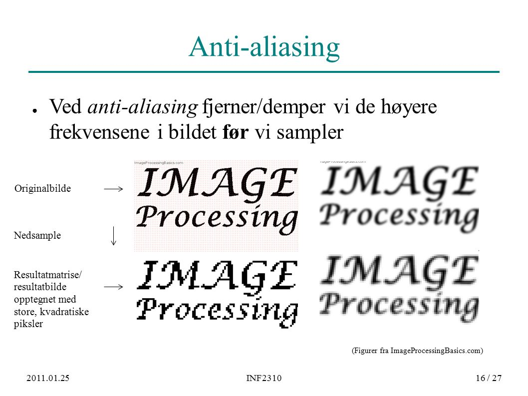 2011.01.25INF231016 / 27 Anti-aliasing ● Ved anti-aliasing fjerner/demper vi de høyere frekvensene i bildet før vi sampler Originalbilde Resultatmatrise/ resultatbilde opptegnet med store, kvadratiske piksler Nedsample (Figurer fra ImageProcessingBasics.com)