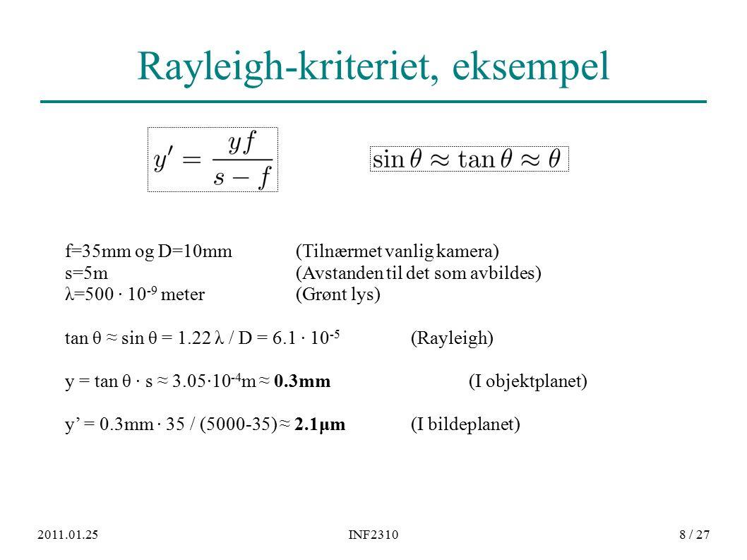 2011.01.25INF23108 / 27 Rayleigh-kriteriet, eksempel f=35mm og D=10mm (Tilnærmet vanlig kamera) s=5m (Avstanden til det som avbildes) λ=500 · 10 -9 meter (Grønt lys) tan θ ≈ sin θ = 1.22 λ / D = 6.1 · 10 -5 (Rayleigh) y = tan θ · s ≈ 3.05·10 -4 m ≈ 0.3mm(I objektplanet) y' = 0.3mm · 35 / (5000-35) ≈ 2.1μm(I bildeplanet)